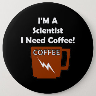 Badge Rond 15,2 Cm Je suis un scientifique, j'ai besoin de café !