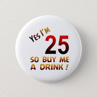 Badge Rond 5 Cm Oui j'ai 25 ans ainsi achetez-moi une boisson !