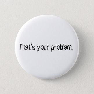"""Badge Rond 5 Cm """"Qui est votre problème."""" bouton"""