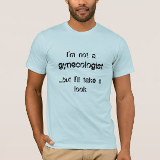 Je ne suis pas a   , gynécologue,… mais je t-shirt