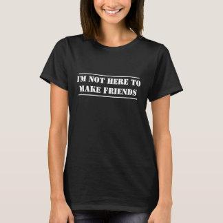 Je ne suis pas ici pour faire des amis t-shirt