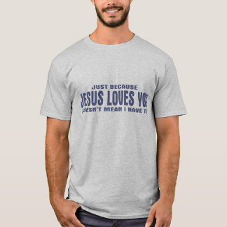 Juste puisque des amours de Jésus vous ne veut pas T-shirt