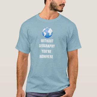 Sans géographie vous êtes nulle part t-shirt