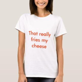 T-shirt Cela fait frire vraiment mon fromage
