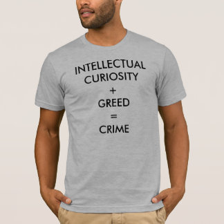 T-SHIRT CURIOSITÉ INTELLECTUELLE + AVIDITÉ = CRIME