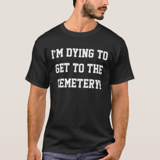T-shirt Je meurs d'envie d'arriver au cimetière !