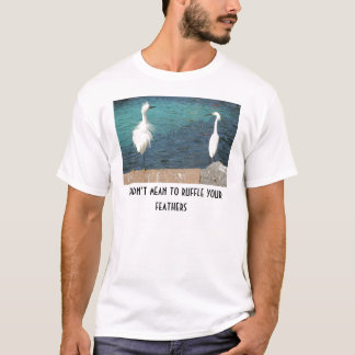 T-shirt Je n'ai pas voulu dire pour hérisser vos plumes