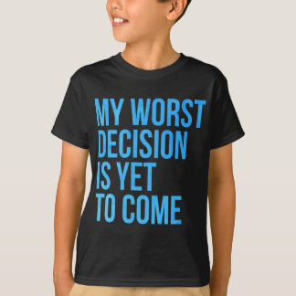 T-shirt Ma plus mauvaise décision est de venir encore