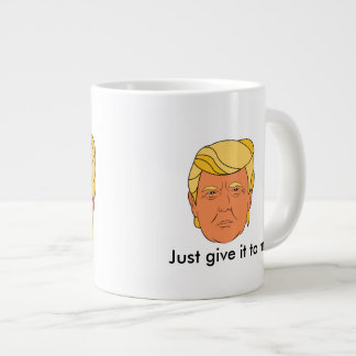 Tasse Géante Donald Trump : Donnez-juste le moi ! citation